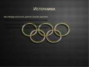 Источники. http://olimpigr.narod.ru/vid_sport/vid_zima/Vid_sport.html http:/