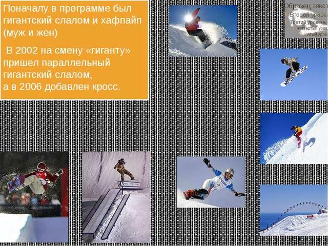 С 1998 Сноубординг. Поначалу впрограмме был гигантский слалом ихафпайп (му...