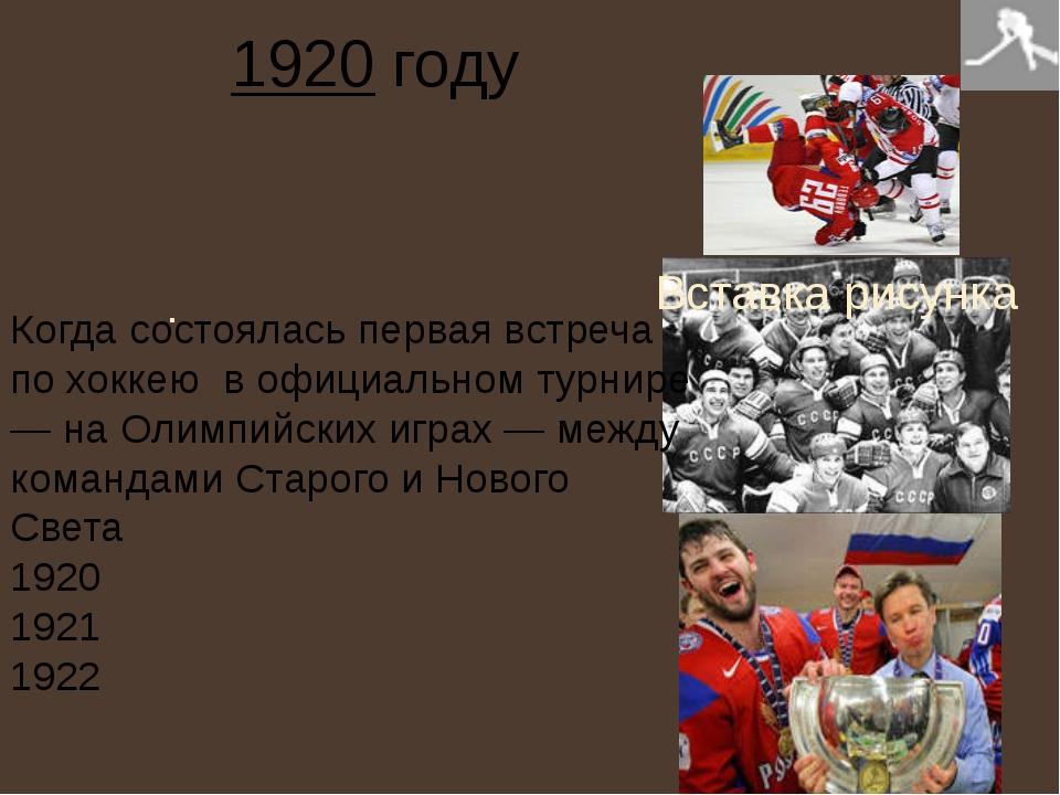 . 1920 году Когда состоялась первая встреча по хоккею в официальном турнире —...