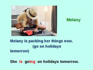 Melany is packing her things now. (go on holidays tomorrow) She is going on h