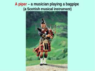 A piper – a musician playing a bagpipe (a Scottish musical instrument)