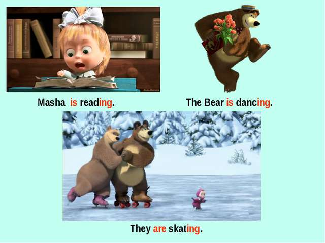 Masha is reading. The Bear is dancing. They are skating.