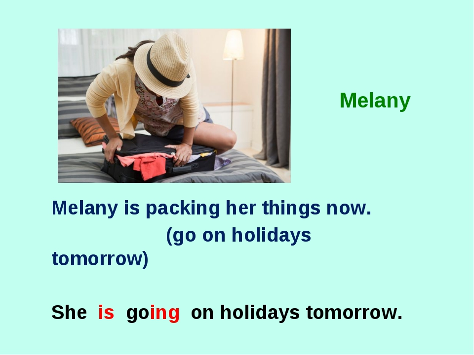 Melany is packing her things now. (go on holidays tomorrow) She is going on h...