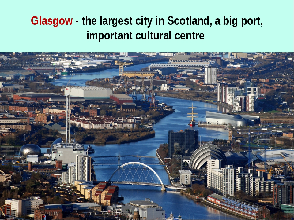 Glasgow - the largest city in Scotland, a big port, important cultural centre
