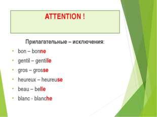 ATTENTION ! Прилагательные – исключения: bon – bonne gentil – gentille gros –