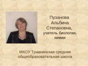 Пузанова Альбина Степановна, учитель биологии, химии МКОУ Травнинская средняя