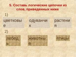 5. Составь логические цепочки из слов, приведенных ниже цветковые одуванчик р