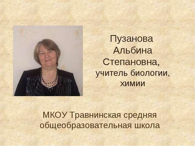 Пузанова Альбина Степановна, учитель биологии, химии МКОУ Травнинская средняя...