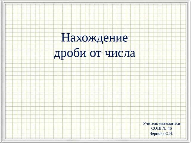 Нахождение дроби от числа Учитель математики СОШ № 46 Чернова С.Н.