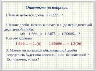 Ответьте на вопросы: 1. Как называется дробь 0,73222…? 2. Какие дроби можно з
