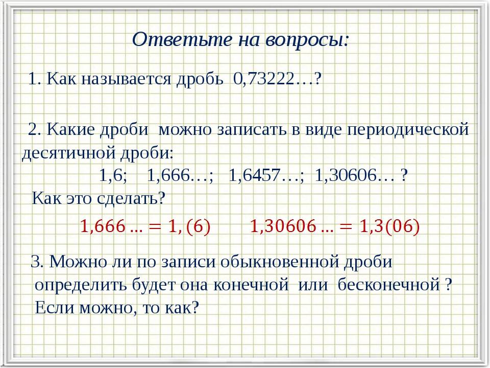 Ответьте на вопросы: 1. Как называется дробь 0,73222…? 2. Какие дроби можно з...