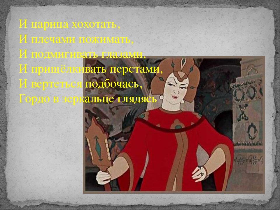 И царица хохотать, И плечами пожимать, И подмигивать глазами, И прищёлкивать...