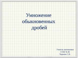 Умножение обыкновенных дробей Учитель математики СОШ № 46 Чернова С.Н.