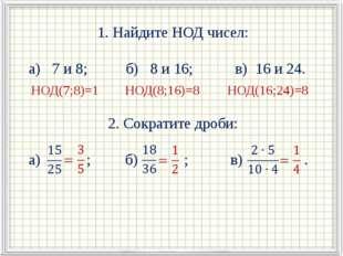 1. Найдите НОД чисел: а) 7 и 8; б) 8 и 16; в) 16 и 24. 2. Сократите дроби: а