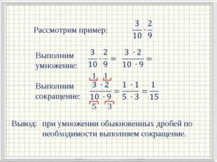 Рассмотрим пример: Выполним умножение: Выполним сокращение: 1 3 1 5 Вывод: п