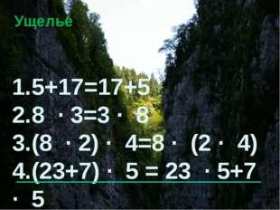 Ущелье 1.5+17=17+5 2.8 · 3=3 · 8 3.(8 · 2) · 4=8 · (2 · 4) 4.(23+7) · 5 = 23
