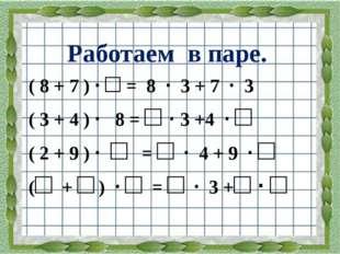 Работаем в паре. ( 8 + 7 ) · □ = 8 · 3 + 7 · 3 ( 3 + 4 ) · 8 = □ · 3 +4 · □ (
