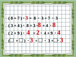 ( 8 + 7 ) · 3 = 8 · 3 + 7 · 3 ( 3 + 4 ) · 8 = 3 ·8 + 4 · 8 ( 2 + 9 ) · 4 = 2