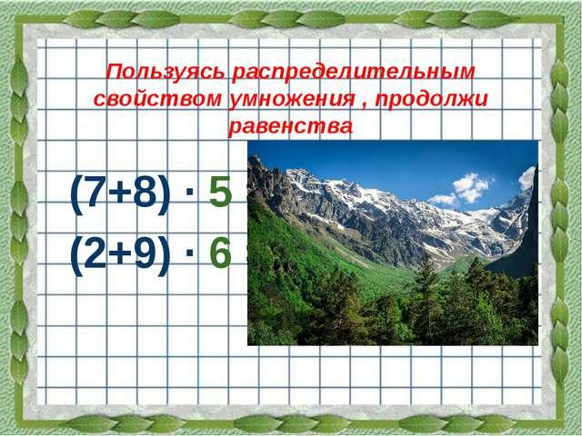 Пользуясь распределительным свойством умножения , продолжи равенства (7+8) ·...
