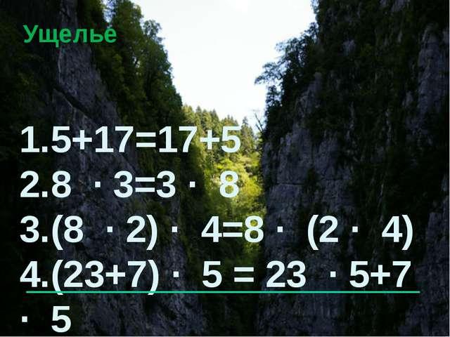 Ущелье 1.5+17=17+5 2.8 · 3=3 · 8 3.(8 · 2) · 4=8 · (2 · 4) 4.(23+7) · 5 = 23...