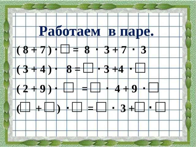 Работаем в паре. ( 8 + 7 ) · □ = 8 · 3 + 7 · 3 ( 3 + 4 ) · 8 = □ · 3 +4 · □ (...