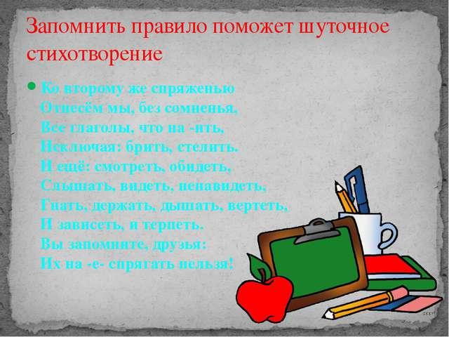 Ко второму же спряженью Отнесём мы, без сомненья, Все глаголы, что на -ить, И...