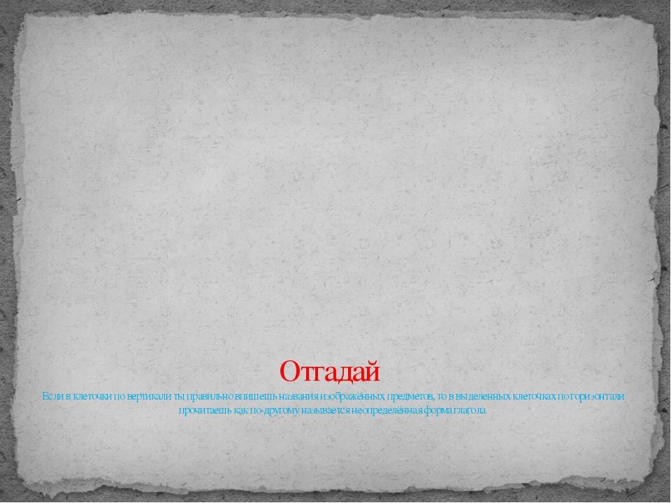 Отгадай Если в клеточки по вертикали ты правильно впишешь названия изображён...