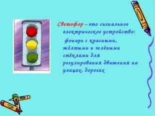 Светофор – это сигнальное электрическое устройство: фонарь с красными, жёлтым