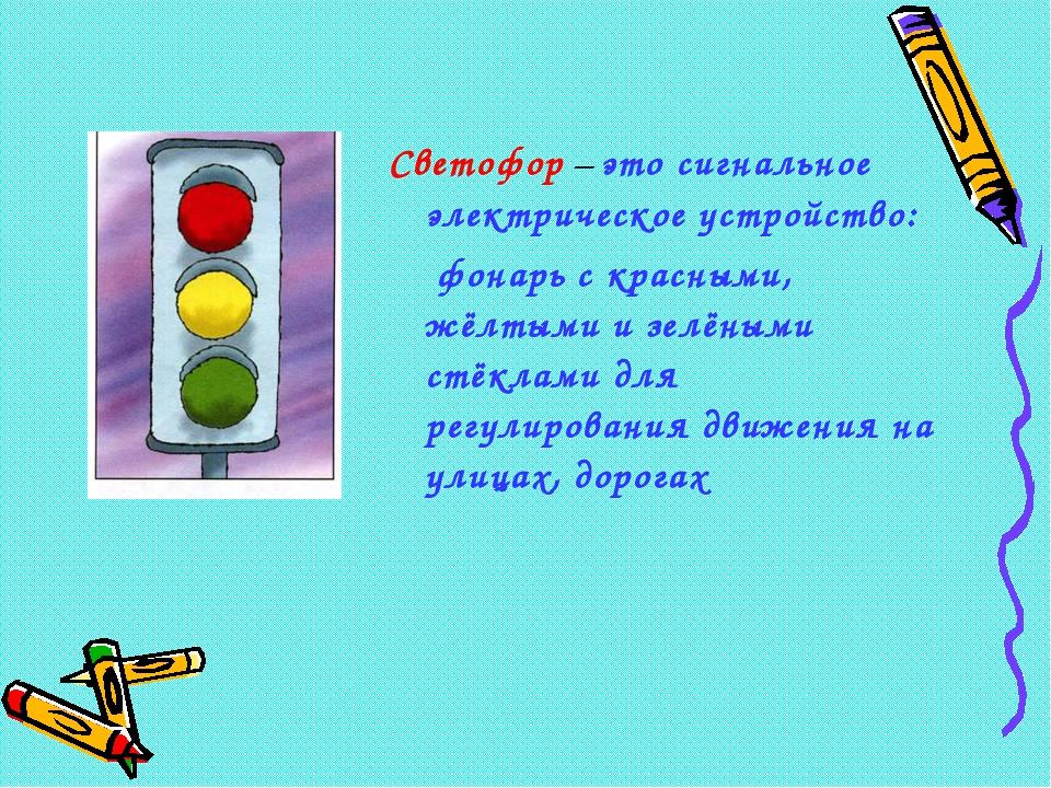 Светофор – это сигнальное электрическое устройство: фонарь с красными, жёлтым...