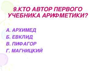 9.КТО АВТОР ПЕРВОГО УЧЕБНИКА АРИФМЕТИКИ? А. АРХИМЕД Б. ЕВКЛИД В. ПИФАГОР Г. М