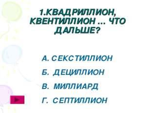 1.КВАДРИЛЛИОН, КВЕНТИЛЛИОН … ЧТО ДАЛЬШЕ? А. СЕКСТИЛЛИОН Б. ДЕЦИЛЛИОН В. МИЛЛИ