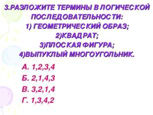 3.РАЗЛОЖИТЕ ТЕРМИНЫ В ЛОГИЧЕСКОЙ ПОСЛЕДОВАТЕЛЬНОСТИ: 1) ГЕОМЕТРИЧЕСКИЙ ОБРАЗ;