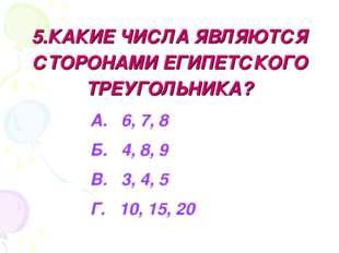 5.КАКИЕ ЧИСЛА ЯВЛЯЮТСЯ СТОРОНАМИ ЕГИПЕТСКОГО ТРЕУГОЛЬНИКА? А. 6, 7, 8 Б. 4, 8