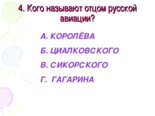 4. Кого называют отцом русской авиации? А. КОРОЛЁВА Б. ЦИАЛКОВСКОГО В. СИКОРС