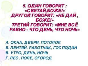 5. ОДИН ГОВОРИТ : «СВЕТАЙ,БОЖЕ!» ДРУГОЙ ГОВОРИТ: «НЕ ДАЙ , БОЖЕ!» ТРЕТИЙ ГОВО