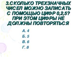 3.СКОЛЬКО ТРЕХЗНАЧНЫХ ЧИСЕЛ МОЖНО ЗАПИСАТЬ С ПОМОЩЬЮ ЦИФР 0,2,5? ПРИ ЭТОМ ЦИФ