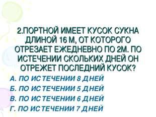 2.ПОРТНОЙ ИМЕЕТ КУСОК СУКНА ДЛИНОЙ 16 М, ОТ КОТОРОГО ОТРЕЗАЕТ ЕЖЕДНЕВНО ПО 2М