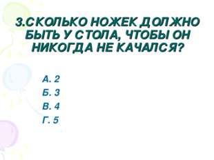 3.СКОЛЬКО НОЖЕК ДОЛЖНО БЫТЬ У СТОЛА, ЧТОБЫ ОН НИКОГДА НЕ КАЧАЛСЯ? А. 2 Б. 3 В