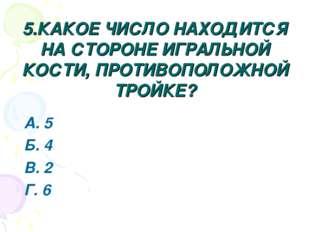 5.КАКОЕ ЧИСЛО НАХОДИТСЯ НА СТОРОНЕ ИГРАЛЬНОЙ КОСТИ, ПРОТИВОПОЛОЖНОЙ ТРОЙКЕ? А
