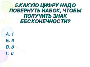 5.КАКУЮ ЦИФРУ НАДО ПОВЕРНУТЬ НАБОК, ЧТОБЫ ПОЛУЧИТЬ ЗНАК БЕСКОНЕЧНОСТИ? А. 1 Б