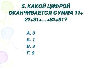 5. КАКОЙ ЦИФРОЙ ОКАНЧИВАЕТСЯ СУММА 11+ 21+31+…+81+91? А. 0 Б. 1 В. 3 Г. 9