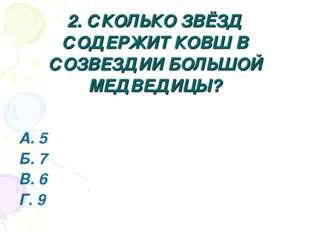 2. СКОЛЬКО ЗВЁЗД СОДЕРЖИТ КОВШ В СОЗВЕЗДИИ БОЛЬШОЙ МЕДВЕДИЦЫ? А. 5 Б. 7 В. 6