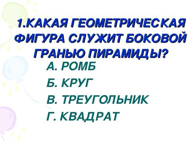 1.КАКАЯ ГЕОМЕТРИЧЕСКАЯ ФИГУРА СЛУЖИТ БОКОВОЙ ГРАНЬЮ ПИРАМИДЫ? А. РОМБ Б. КРУГ...