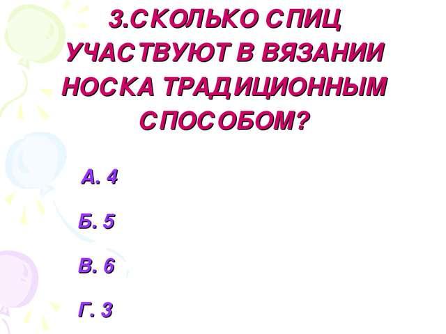 3.СКОЛЬКО СПИЦ УЧАСТВУЮТ В ВЯЗАНИИ НОСКА ТРАДИЦИОННЫМ СПОСОБОМ? А. 4 Б. 5 В....