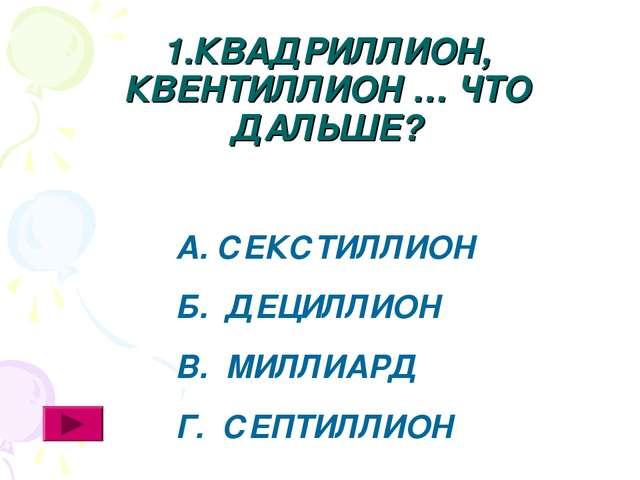 1.КВАДРИЛЛИОН, КВЕНТИЛЛИОН … ЧТО ДАЛЬШЕ? А. СЕКСТИЛЛИОН Б. ДЕЦИЛЛИОН В. МИЛЛИ...