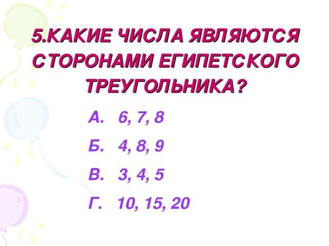 5.КАКИЕ ЧИСЛА ЯВЛЯЮТСЯ СТОРОНАМИ ЕГИПЕТСКОГО ТРЕУГОЛЬНИКА? А. 6, 7, 8 Б. 4, 8...