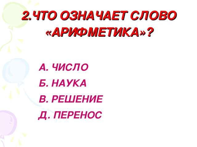 2.ЧТО ОЗНАЧАЕТ СЛОВО «АРИФМЕТИКА»? А. ЧИСЛО Б. НАУКА В. РЕШЕНИЕ Д. ПЕРЕНОС
