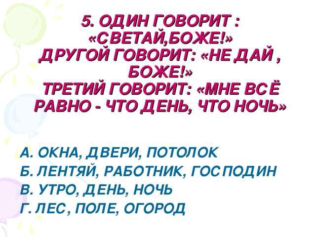 5. ОДИН ГОВОРИТ : «СВЕТАЙ,БОЖЕ!» ДРУГОЙ ГОВОРИТ: «НЕ ДАЙ , БОЖЕ!» ТРЕТИЙ ГОВО...