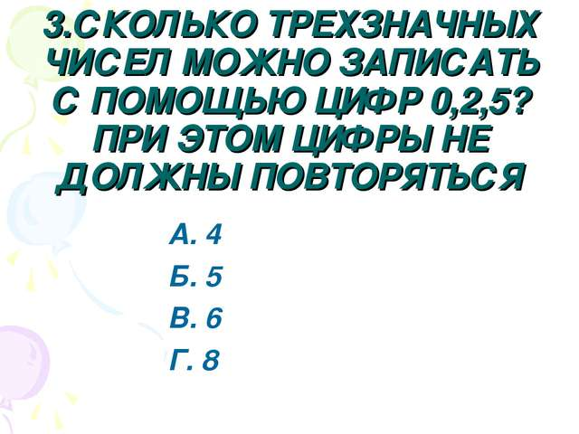 3.СКОЛЬКО ТРЕХЗНАЧНЫХ ЧИСЕЛ МОЖНО ЗАПИСАТЬ С ПОМОЩЬЮ ЦИФР 0,2,5? ПРИ ЭТОМ ЦИФ...