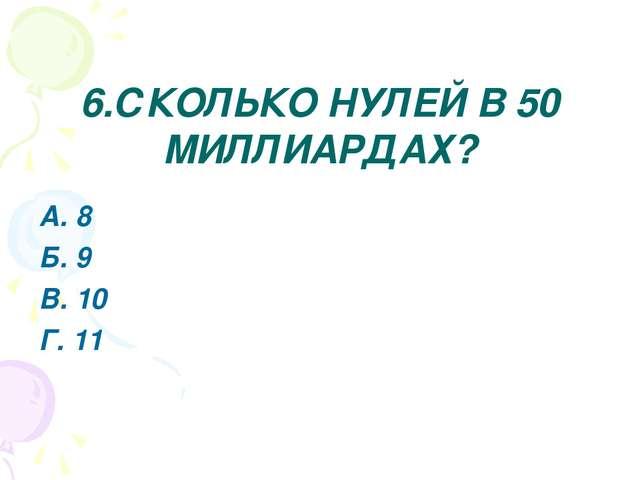 6.СКОЛЬКО НУЛЕЙ В 50 МИЛЛИАРДАХ? А. 8 Б. 9 В. 10 Г. 11